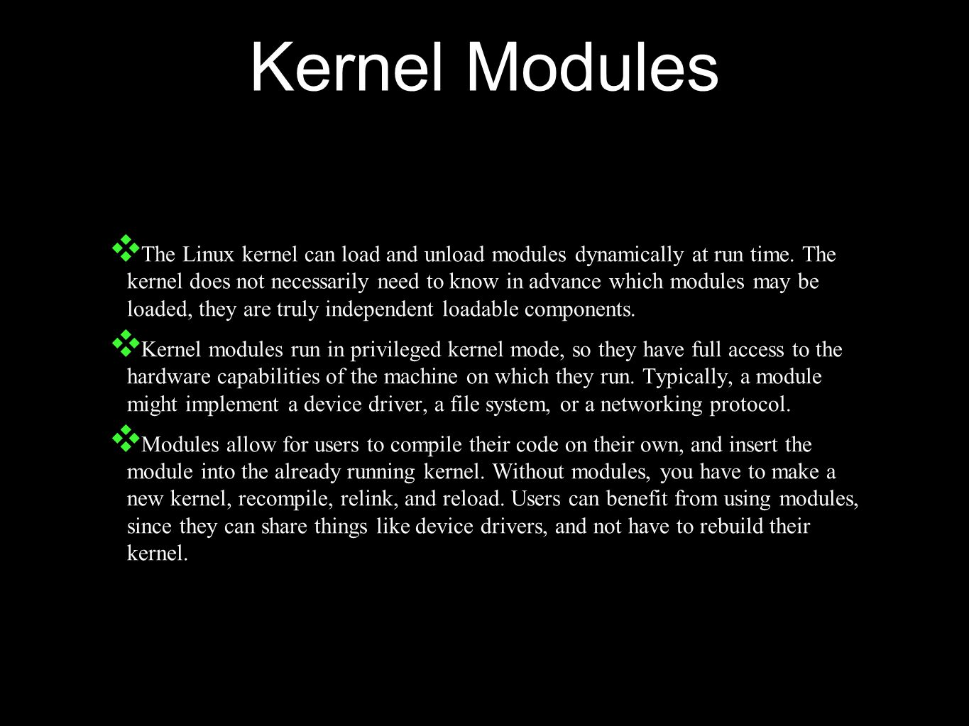 Kernel Modules ❖ The Linux kernel can load and unload modules dynamically at run time.