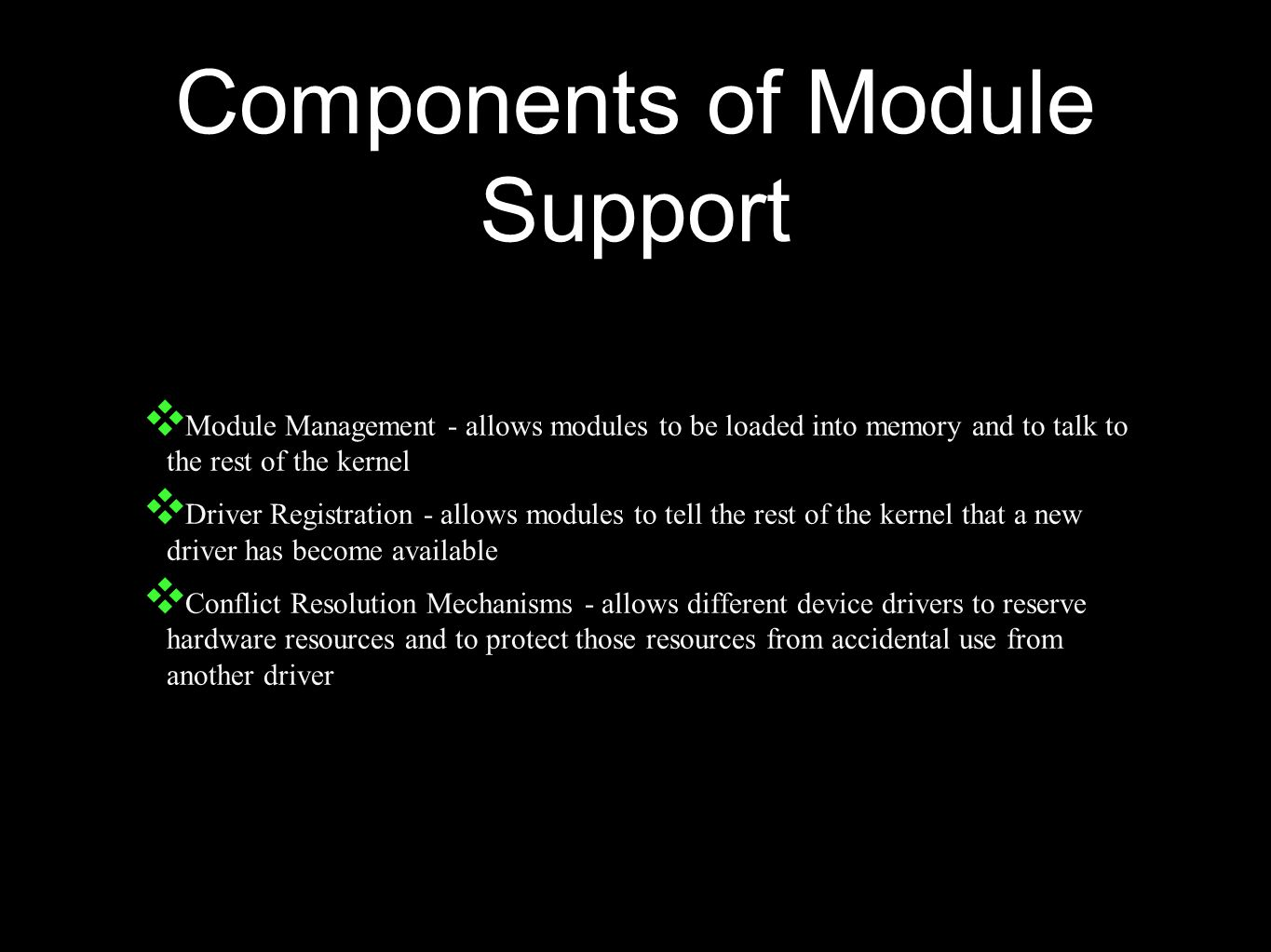 Components of Module Support ❖ Module Management - allows modules to be loaded into memory and to talk to the rest of the kernel ❖ Driver Registration - allows modules to tell the rest of the kernel that a new driver has become available ❖ Conflict Resolution Mechanisms - allows different device drivers to reserve hardware resources and to protect those resources from accidental use from another driver
