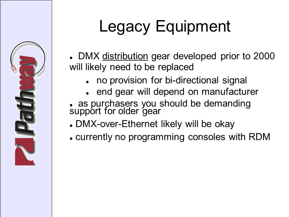 Legacy Equipment DMX distribution gear developed prior to 2000 will likely need to be replaced no provision for bi-directional signal end gear will depend on manufacturer as purchasers you should be demanding support for older gear DMX-over-Ethernet likely will be okay currently no programming consoles with RDM