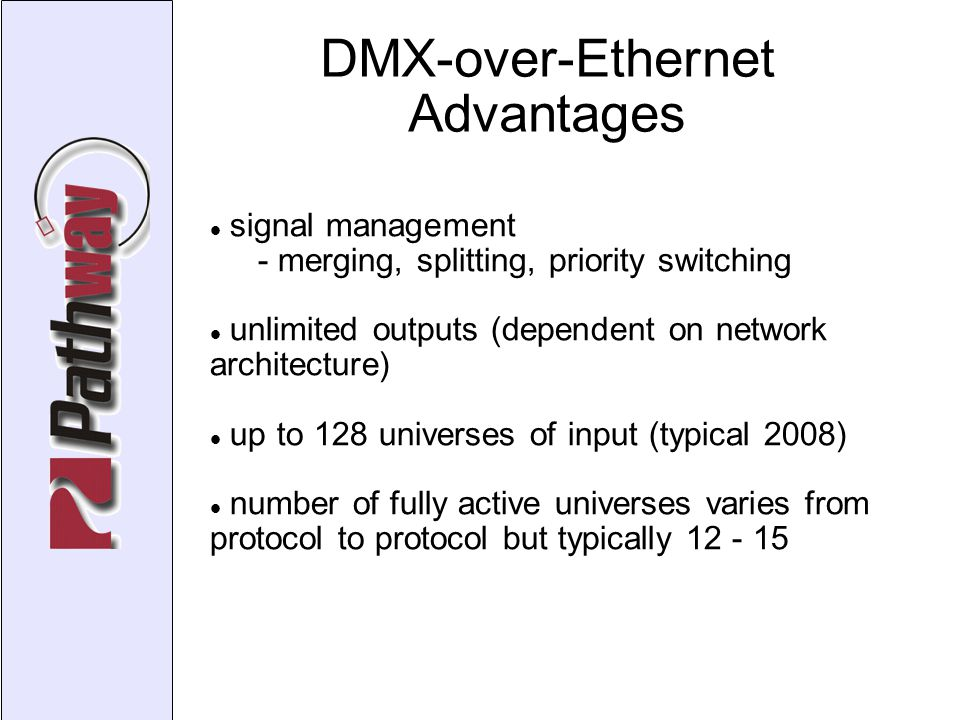 DMX-over-Ethernet Advantages signal management - merging, splitting, priority switching unlimited outputs (dependent on network architecture)‏ up to 128 universes of input (typical 2008)‏ number of fully active universes varies from protocol to protocol but typically 12 - 15