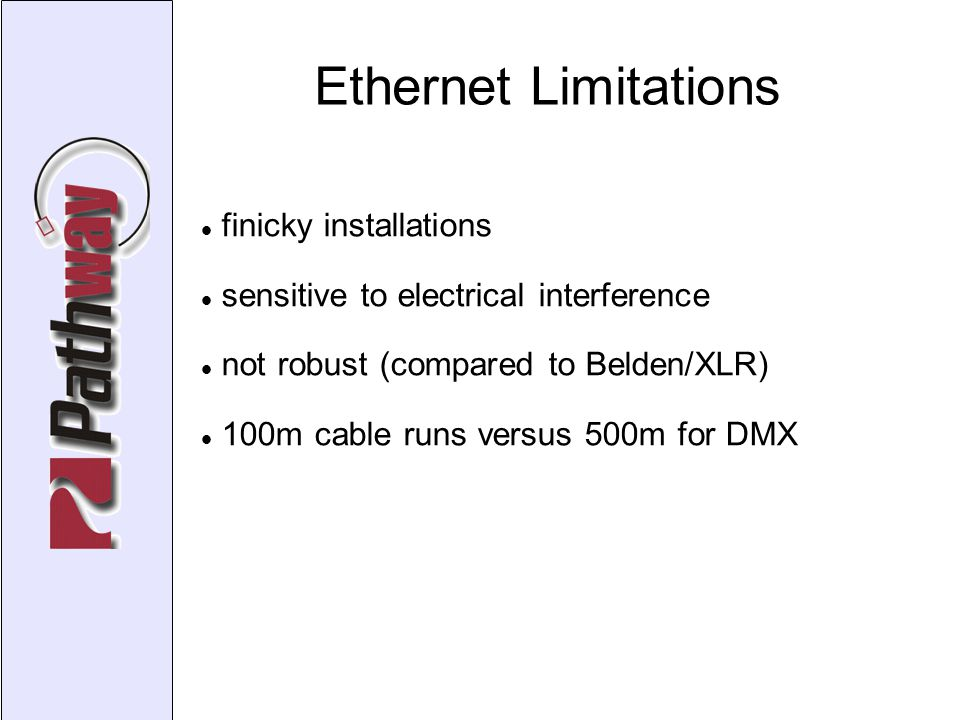 Ethernet Limitations finicky installations sensitive to electrical interference not robust (compared to Belden/XLR)‏ 100m cable runs versus 500m for DMX