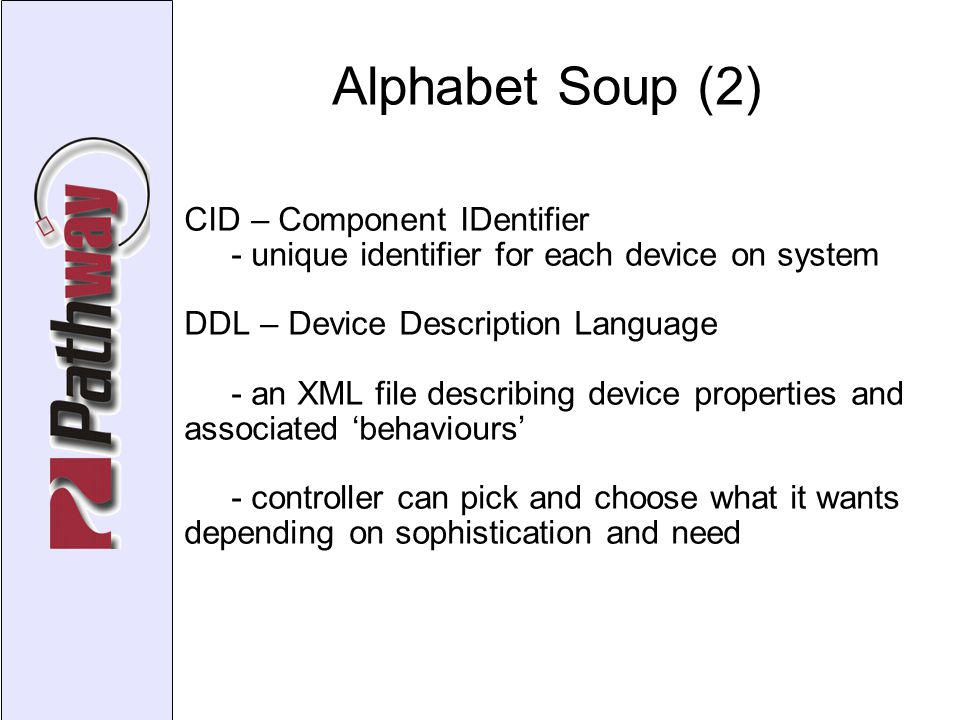 Alphabet Soup (2)‏ CID – Component IDentifier - unique identifier for each device on system DDL – Device Description Language - an XML file describing device properties and associated 'behaviours' - controller can pick and choose what it wants depending on sophistication and need