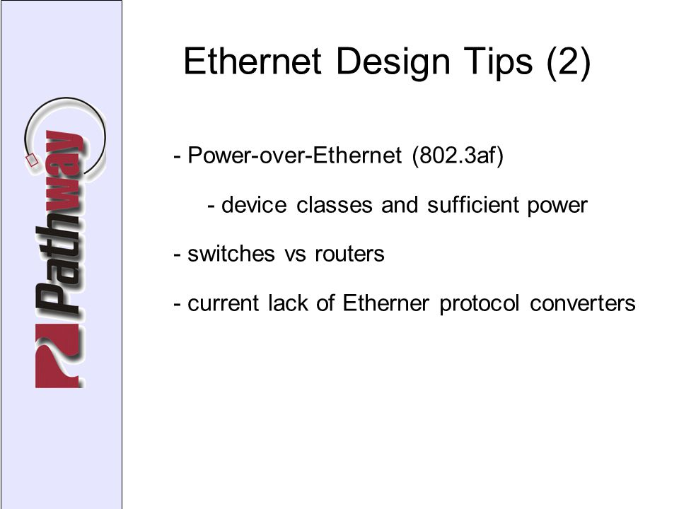 Ethernet Design Tips (2)‏ - Power-over-Ethernet (802.3af)‏ - device classes and sufficient power - switches vs routers - current lack of Etherner protocol converters