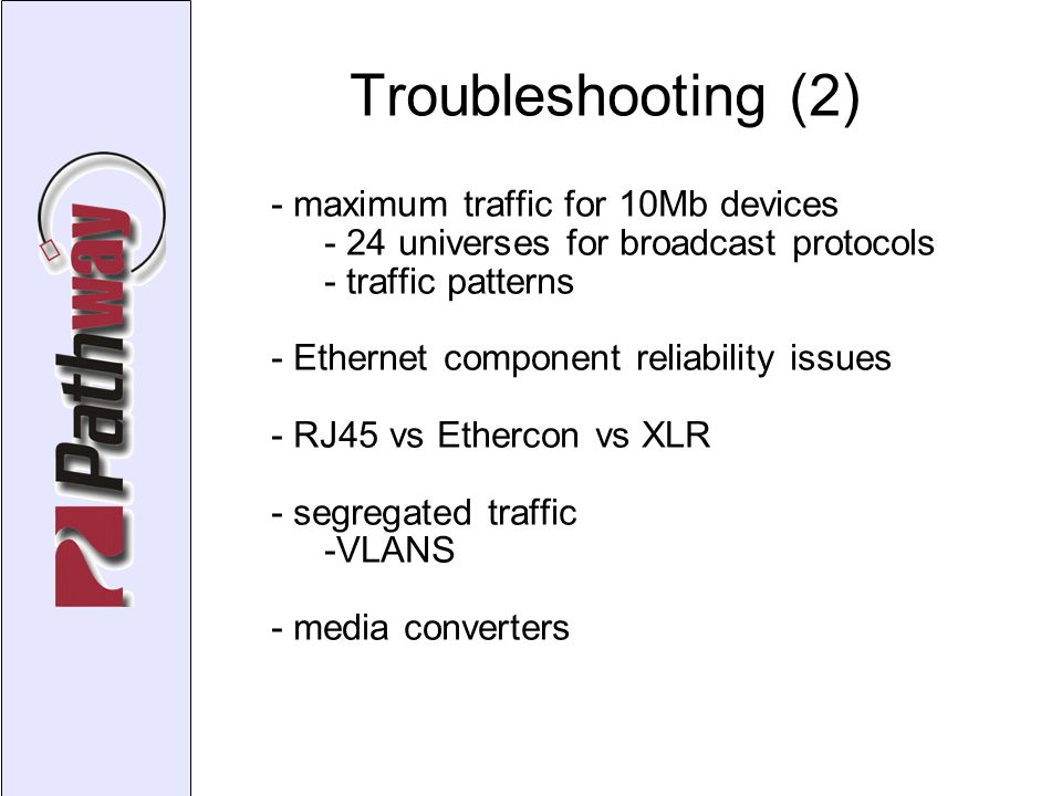 Troubleshooting (2)‏ - maximum traffic for 10Mb devices - 24 universes for broadcast protocols - traffic patterns - Ethernet component reliability issues - RJ45 vs Ethercon vs XLR - segregated traffic -VLANS - media converters