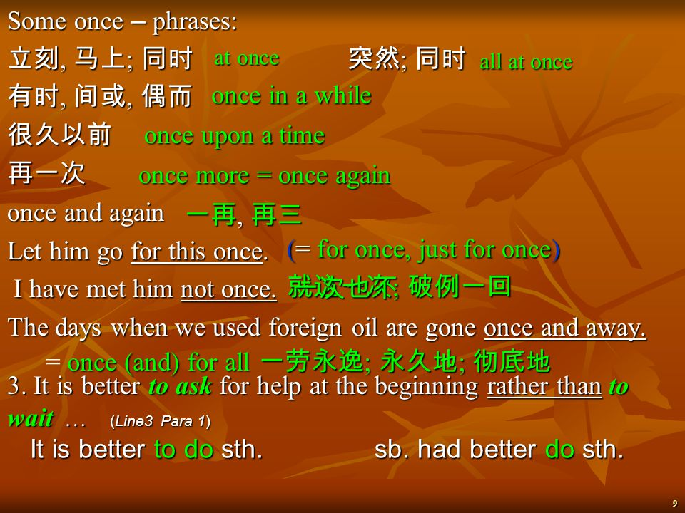 9 Some once – phrases: 立刻, 马上 ; 同时 突然 ; 同时 有时, 间或, 偶而 很久以前再一次 once and again Let him go for this once.