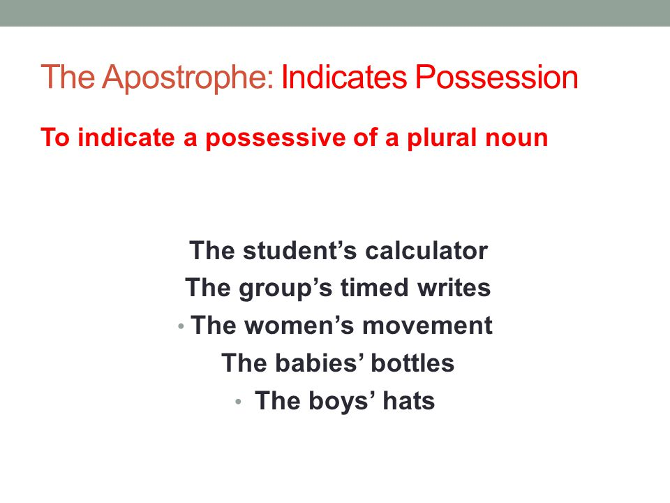The Apostrophe: Indicates Possession To indicate a possessive of a plural noun The student's calculator The group's timed writes The women's movement The babies' bottles The boys' hats