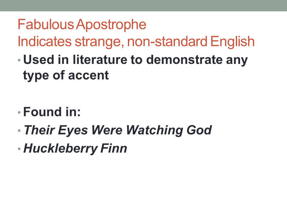 Fabulous Apostrophe Indicates strange, non-standard English Used in literature to demonstrate any type of accent Found in: Their Eyes Were Watching God Huckleberry Finn