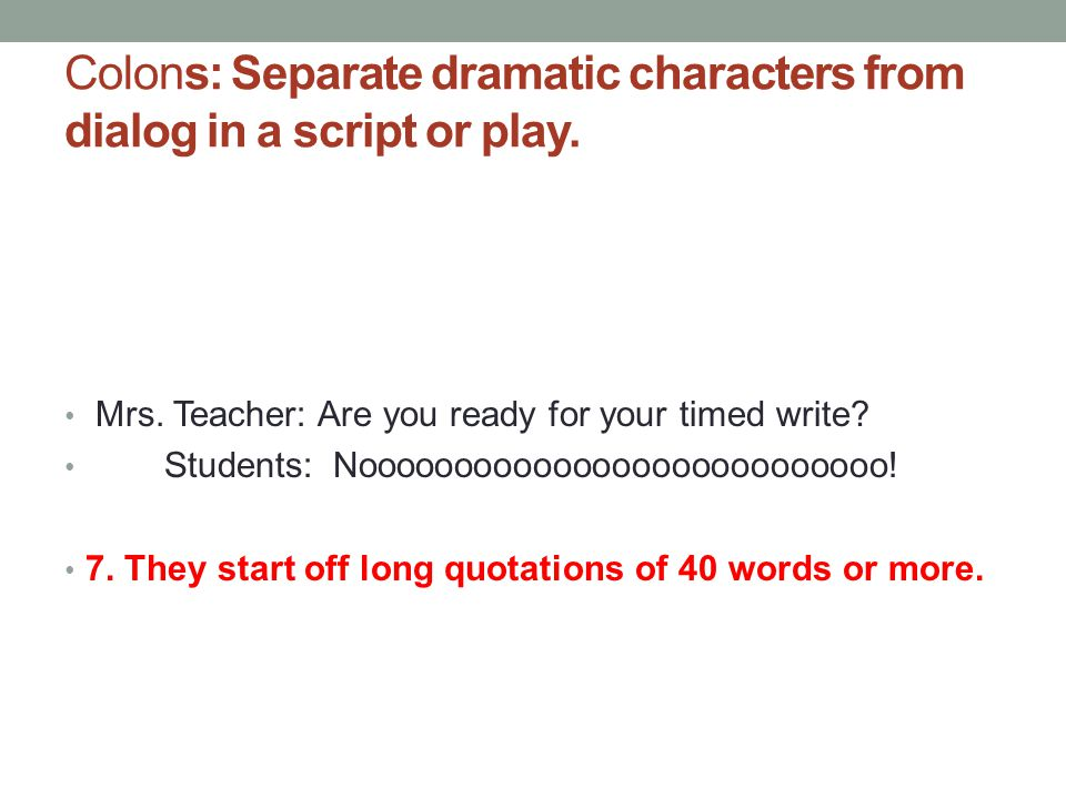 Colons: Separate dramatic characters from dialog in a script or play.