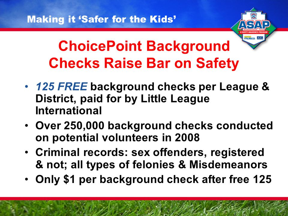 ChoicePoint Background Checks Raise Bar on Safety 125 FREE background checks per League & District, paid for by Little League International Over 250,000 background checks conducted on potential volunteers in 2008 Criminal records: sex offenders, registered & not; all types of felonies & Misdemeanors Only $1 per background check after free 125 Making it 'Safer for the Kids'