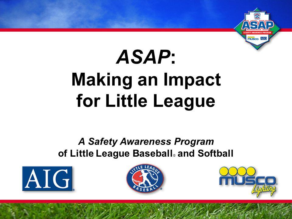 ASAP: Making an Impact for Little League A Safety Awareness Program of Little League Baseball ® and Softball