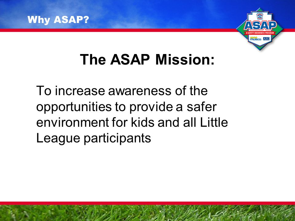 The ASAP Mission: To increase awareness of the opportunities to provide a safer environment for kids and all Little League participants Why ASAP?
