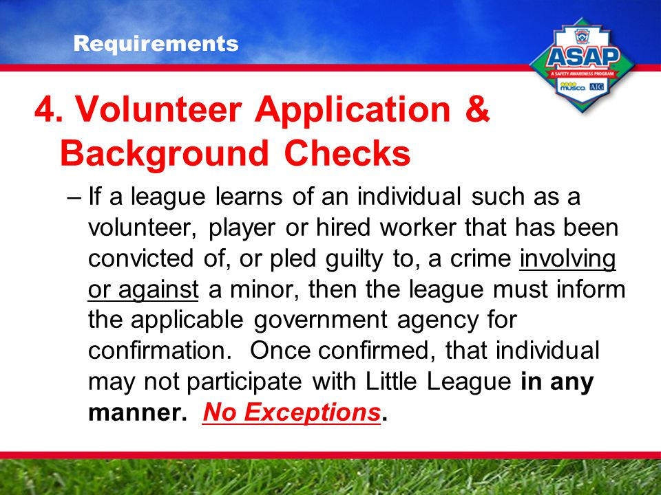 4. Volunteer Application & Background Checks –If a league learns of an individual such as a volunteer, player or hired worker that has been convicted