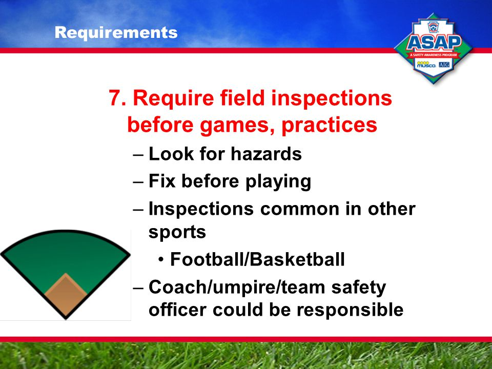 7. Require field inspections before games, practices –Look for hazards –Fix before playing –Inspections common in other sports Football/Basketball –Co