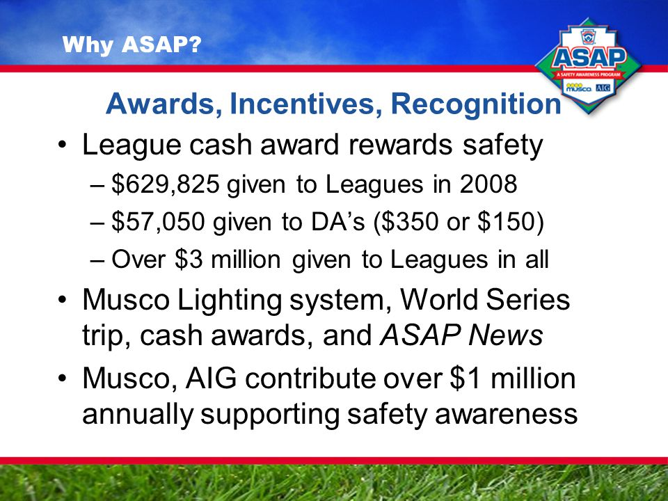 Awards, Incentives, Recognition League cash award rewards safety –$629,825 given to Leagues in 2008 –$57,050 given to DA's ($350 or $150) –Over $3 million given to Leagues in all Musco Lighting system, World Series trip, cash awards, and ASAP News Musco, AIG contribute over $1 million annually supporting safety awareness Why ASAP