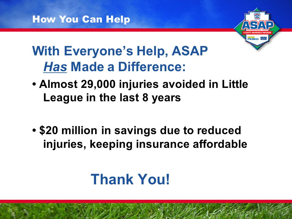 With Everyone's Help, ASAP Has Made a Difference: Almost 29,000 injuries avoided in Little League in the last 8 years $20 million in savings due to re