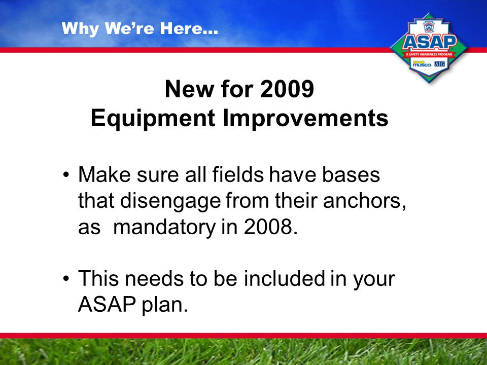 Why We're Here… New for 2009 Equipment Improvements Make sure all fields have bases that disengage from their anchors, as mandatory in 2008.