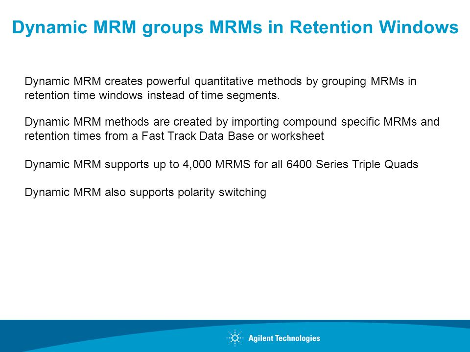 Dynamic MRM creates powerful quantitative methods by grouping MRMs in retention time windows instead of time segments. Dynamic MRM methods are created