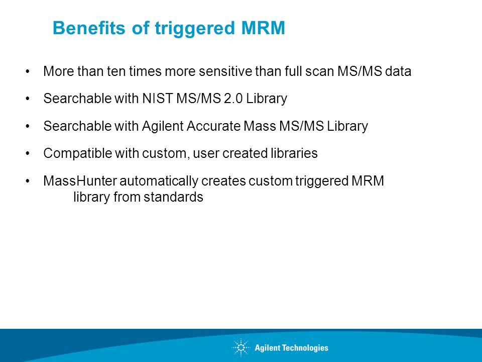 Benefits of triggered MRM More than ten times more sensitive than full scan MS/MS data Searchable with NIST MS/MS 2.0 Library Searchable with Agilent