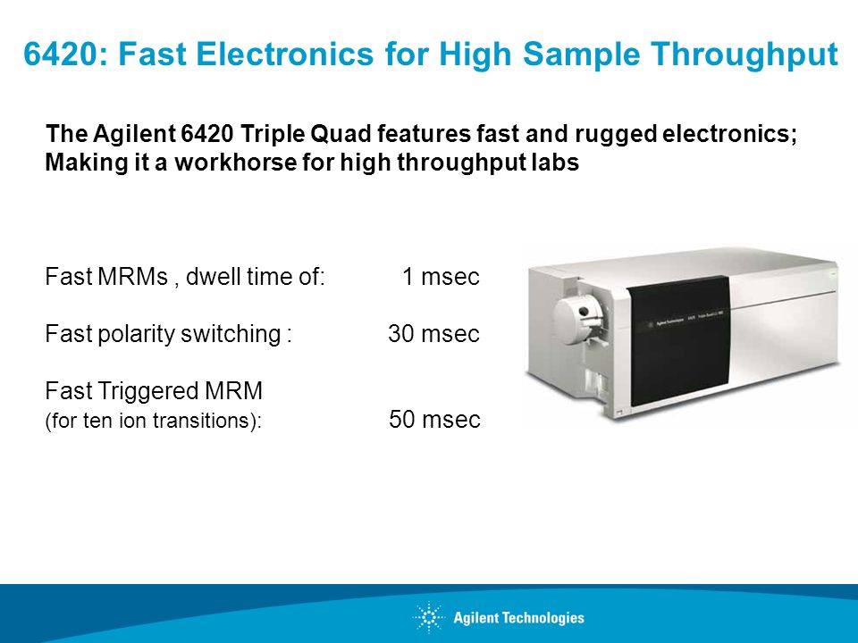 The Agilent 6420 Triple Quad features fast and rugged electronics; Making it a workhorse for high throughput labs Fast MRMs, dwell time of: 1 msec Fas
