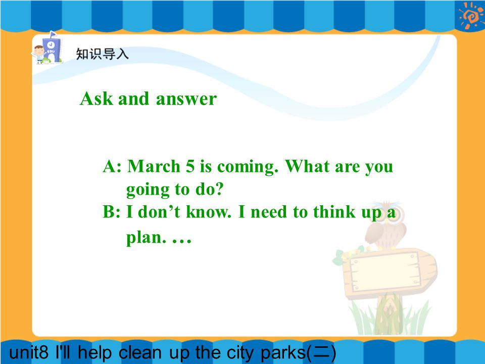 unit8 I ll help clean up the city parks( 二 ) Ask and answer A: March 5 is coming.