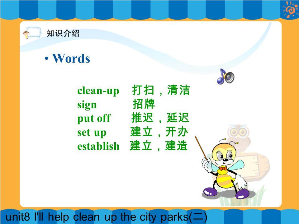 unit8 I ll help clean up the city parks( 二 ) clean-up 打扫,清洁 sign 招牌 put off 推迟,延迟 set up 建立,开办 establish 建立,建造 Words