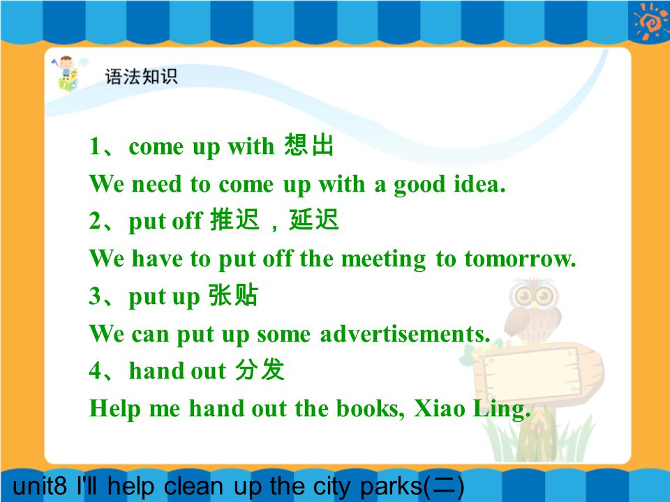 unit8 I ll help clean up the city parks( 二 ) 1 、 come up with 想出 We need to come up with a good idea.