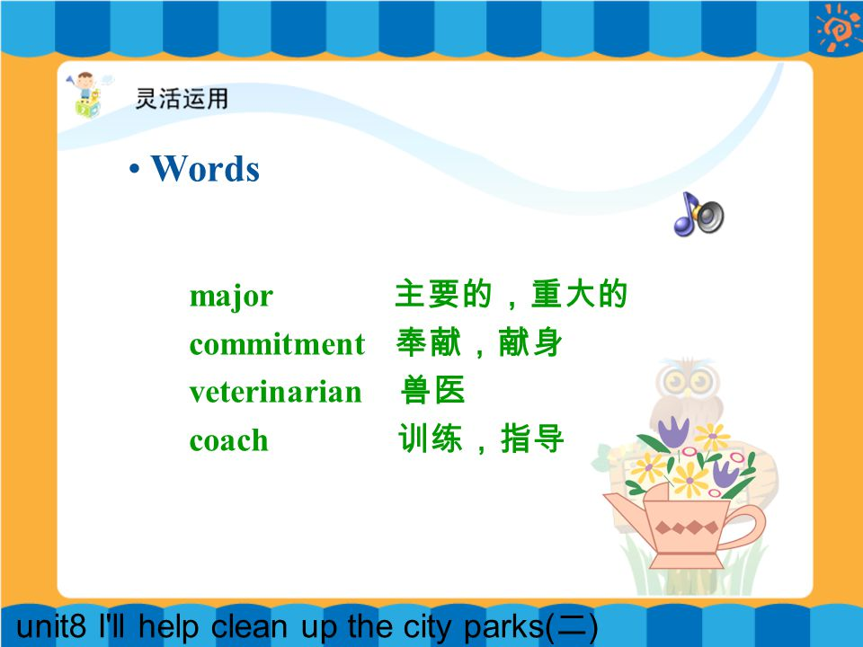 unit8 I ll help clean up the city parks( 二 ) major 主要的,重大的 commitment 奉献,献身 veterinarian 兽医 coach 训练,指导 Words