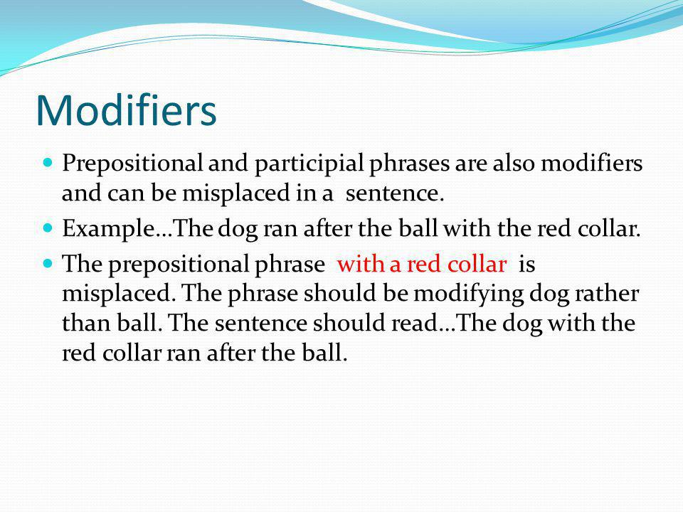 Modifiers Prepositional and participial phrases are also modifiers and can be misplaced in a sentence.