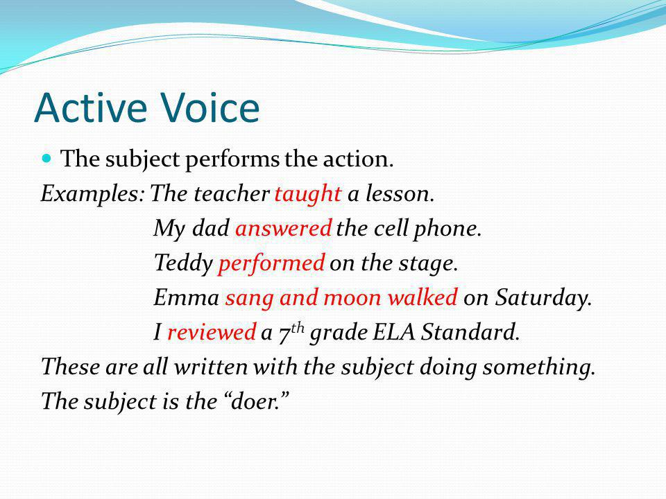 Active Voice The subject performs the action. Examples: The teacher taught a lesson.