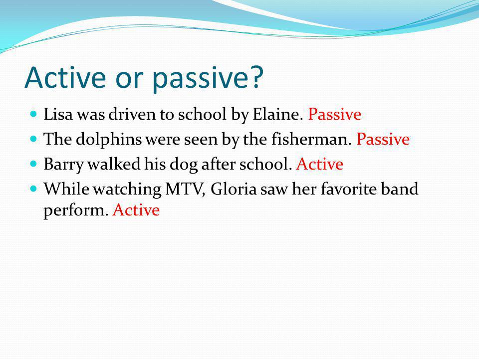 Active or passive. Lisa was driven to school by Elaine.