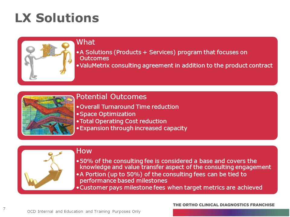 LX Solutions 7 What A Solutions (Products + Services) program that focuses on Outcomes ValuMetrix consulting agreement in addition to the product contract Potential Outcomes Overall Turnaround Time reduction Space Optimization Total Operating Cost reduction Expansion through increased capacity How 50% of the consulting fee is considered a base and covers the knowledge and value transfer aspect of the consulting engagement A Portion (up to 50%) of the consulting fees can be tied to performance based milestones Customer pays milestone fees when target metrics are achieved OCD Internal and Education and Training Purposes Only