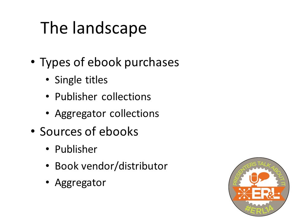 Types of ebook purchases Single titles Publisher collections Aggregator collections Sources of ebooks Publisher Book vendor/distributor Aggregator The landscape