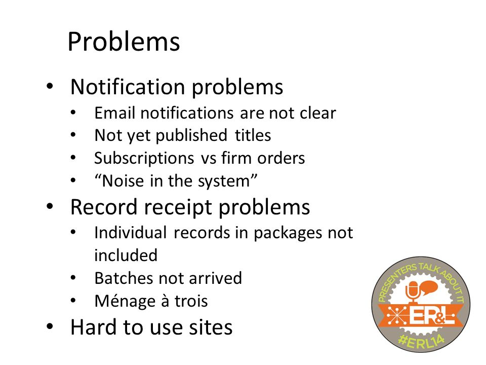 Problems Notification problems Email notifications are not clear Not yet published titles Subscriptions vs firm orders Noise in the system Record receipt problems Individual records in packages not included Batches not arrived Ménage à trois Hard to use sites