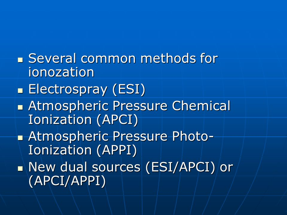 Several common methods for ionozation Several common methods for ionozation Electrospray (ESI) Electrospray (ESI) Atmospheric Pressure Chemical Ioniza