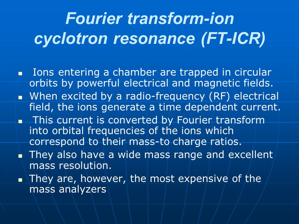 Fourier transform-ion cyclotron resonance (FT-ICR) Ions entering a chamber are trapped in circular orbits by powerful electrical and magnetic fields.