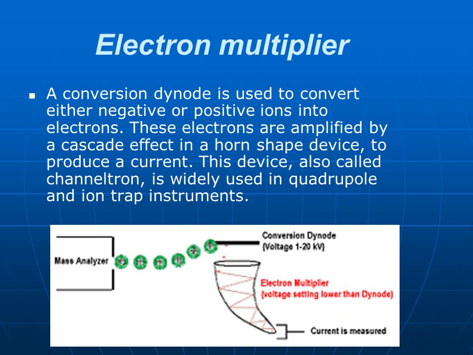Electron multiplier A conversion dynode is used to convert either negative or positive ions into electrons. These electrons are amplified by a cascade