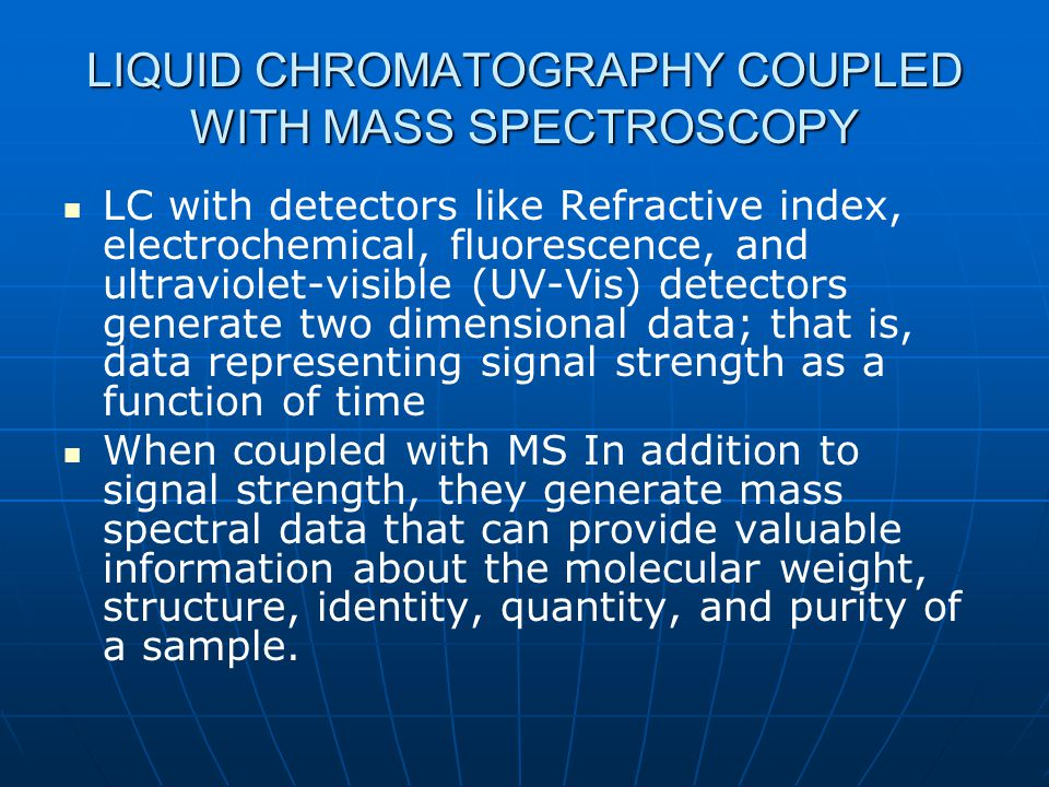 LIQUID CHROMATOGRAPHY COUPLED WITH MASS SPECTROSCOPY LC with detectors like Refractive index, electrochemical, fluorescence, and ultraviolet-visible (