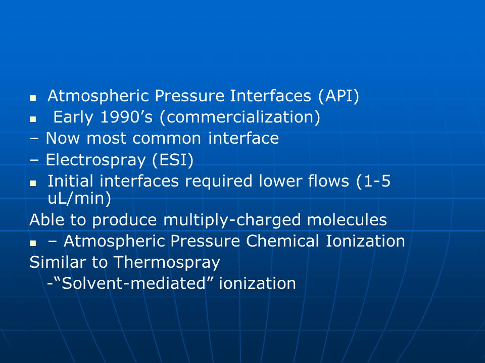 Atmospheric Pressure Interfaces (API) Early 1990's (commercialization) – Now most common interface – Electrospray (ESI) Initial interfaces required lo
