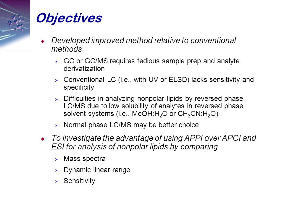 Objectives  Developed improved method relative to conventional methods  GC or GC/MS requires tedious sample prep and analyte derivatization  Conventional LC (i.e., with UV or ELSD) lacks sensitivity and specificity  Difficulties in analyzing nonpolar lipids by reversed phase LC/MS due to low solubility of analytes in reversed phase solvent systems (i.e., MeOH:H 2 O or CH 3 CN:H 2 O)  Normal phase LC/MS may be better choice  To investigate the advantage of using APPI over APCI and ESI for analysis of nonpolar lipids by comparing  Mass spectra  Dynamic linear range  Sensitivity