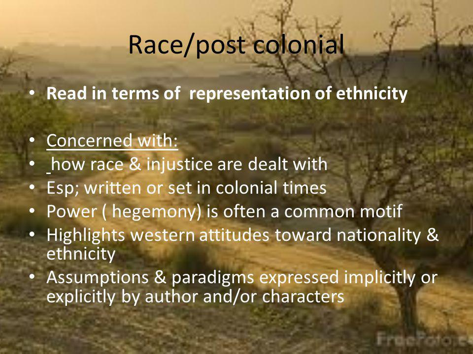 Race/post colonial Read in terms of representation of ethnicity Concerned with: how race & injustice are dealt with Esp; written or set in colonial times Power ( hegemony) is often a common motif Highlights western attitudes toward nationality & ethnicity Assumptions & paradigms expressed implicitly or explicitly by author and/or characters