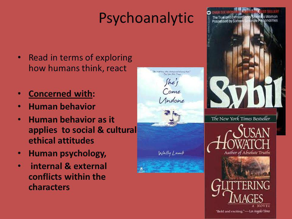 Psychoanalytic Read in terms of exploring how humans think, react Concerned with: Human behavior Human behavior as it applies to social & cultural- ethical attitudes Human psychology, internal & external conflicts within the characters
