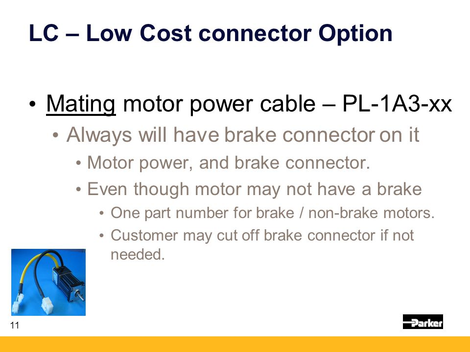 11 LC – Low Cost connector Option Mating motor power cable – PL-1A3-xx Always will have brake connector on it Motor power, and brake connector.