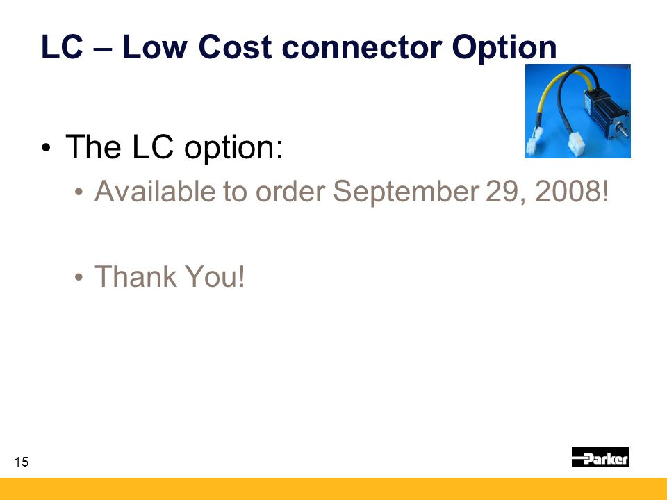 15 LC – Low Cost connector Option The LC option: Available to order September 29, 2008! Thank You!