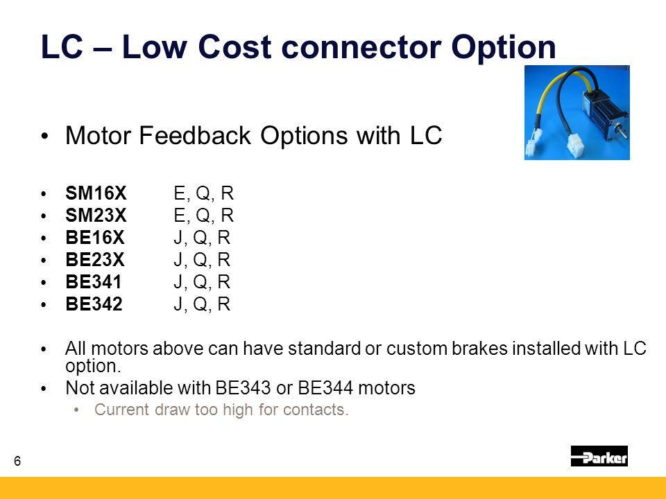 6 LC – Low Cost connector Option Motor Feedback Options with LC SM16XE, Q, R SM23XE, Q, R BE16X J, Q, R BE23XJ, Q, R BE341J, Q, R BE342J, Q, R All motors above can have standard or custom brakes installed with LC option.