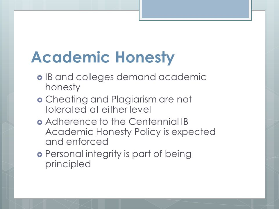 Academic Honesty  IB and colleges demand academic honesty  Cheating and Plagiarism are not tolerated at either level  Adherence to the Centennial I