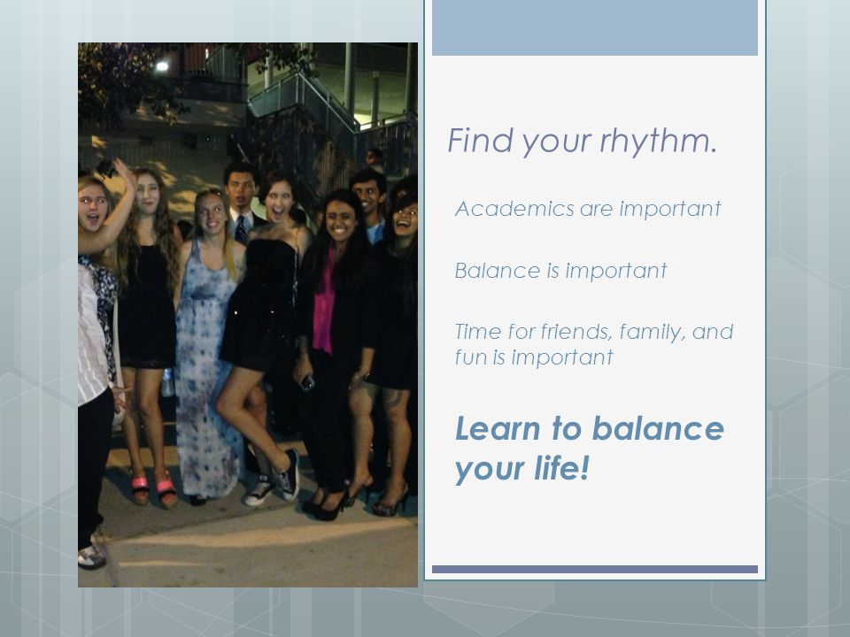 Find your rhythm. Academics are important Balance is important Time for friends, family, and fun is important Learn to balance your life!