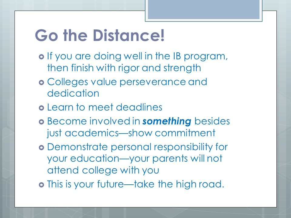 Go the Distance!  If you are doing well in the IB program, then finish with rigor and strength  Colleges value perseverance and dedication  Learn t