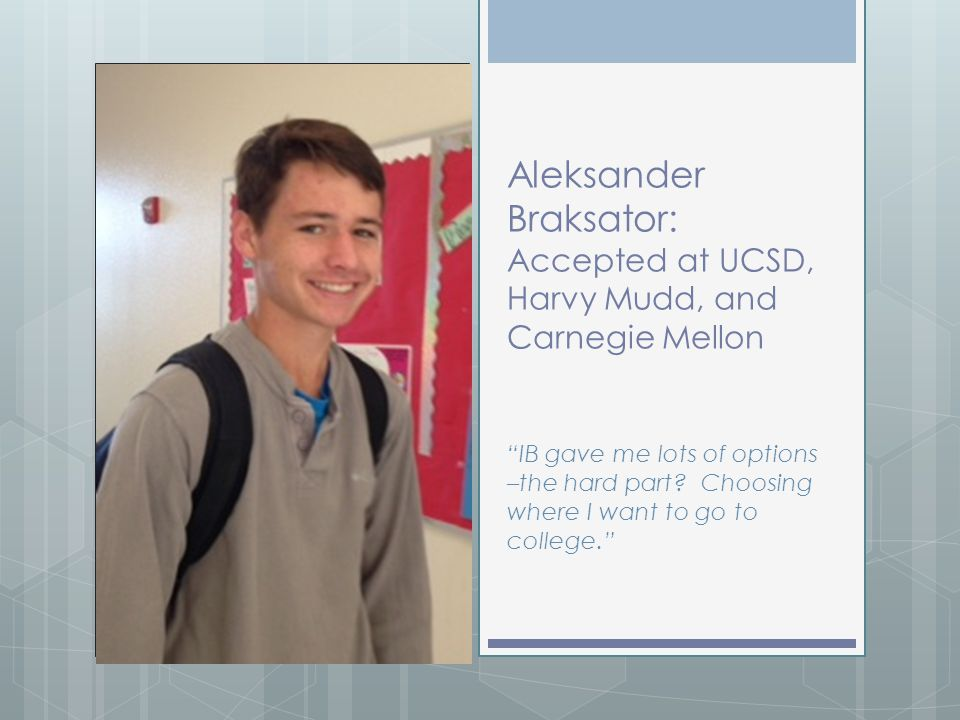 "Aleksander Braksator: Accepted at UCSD, Harvy Mudd, and Carnegie Mellon ""IB gave me lots of options –the hard part? Choosing where I want to go to col"
