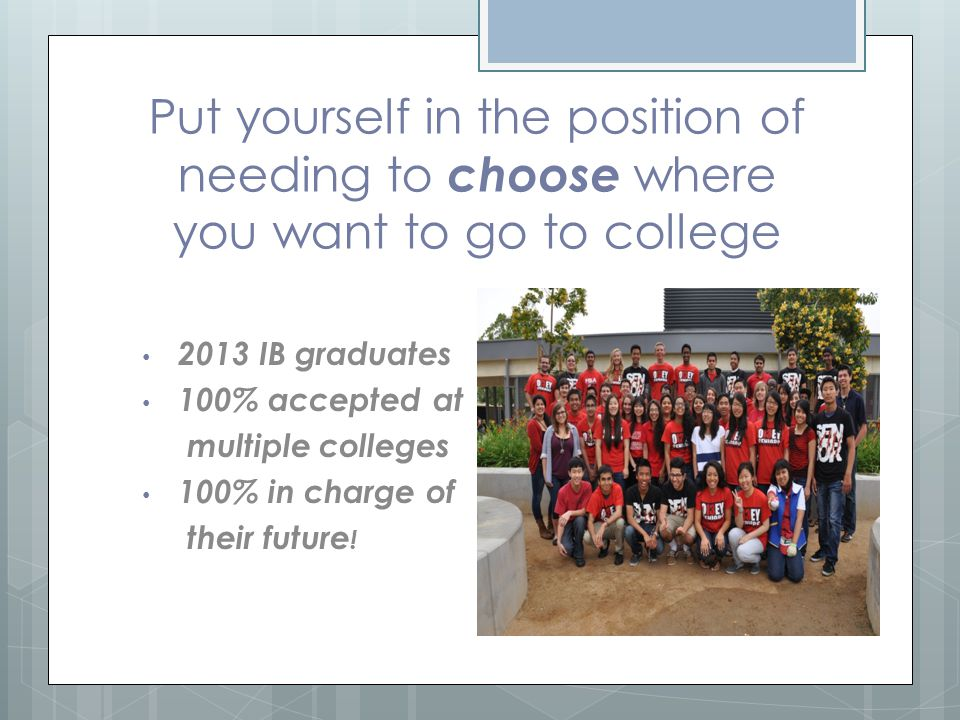 Put yourself in the position of needing to choose where you want to go to college 2013 IB graduates 100% accepted at multiple colleges 100% in charge