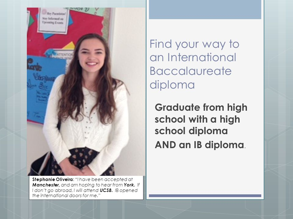 Find your way to an International Baccalaureate diploma Graduate from high school with a high school diploma AND an IB diploma. Stephanie Oliveira : ""